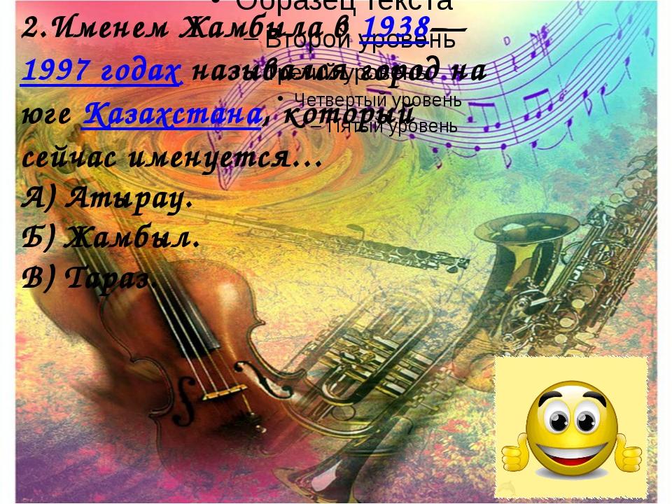 2.Именем Жамбыла в1938—1997годахназывался город на югеКазахстана, которы...