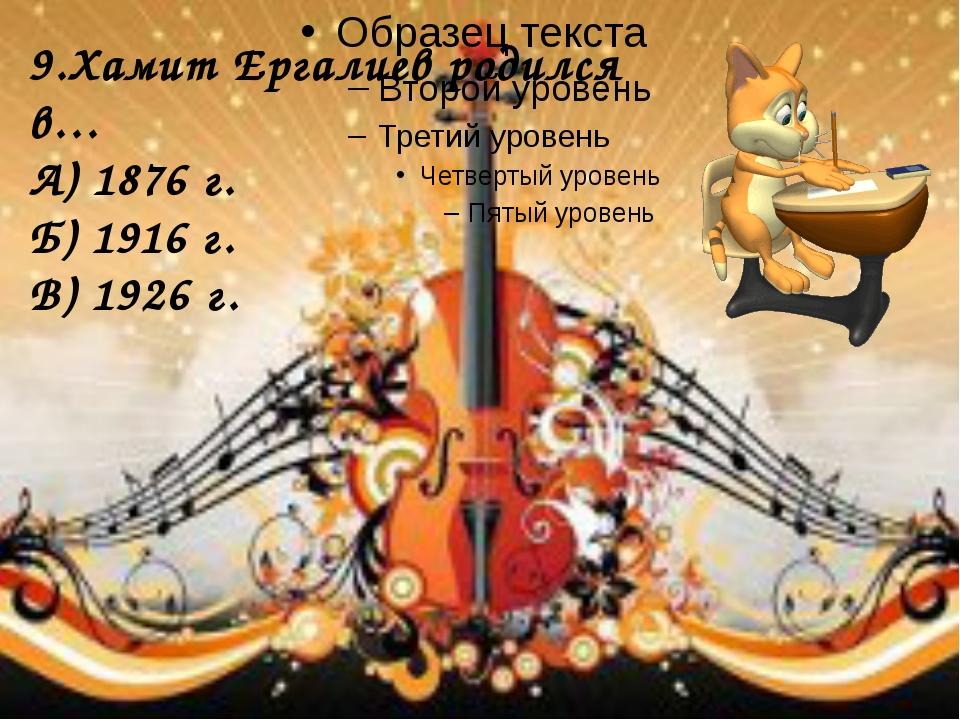 9.Хамит Ергалиев родился в… А) 1876 г. Б) 1916 г. В) 1926 г.