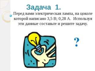 Задача 1. Перед вами электрическая лампа, на цоколе которой написано 3,5 В; 0