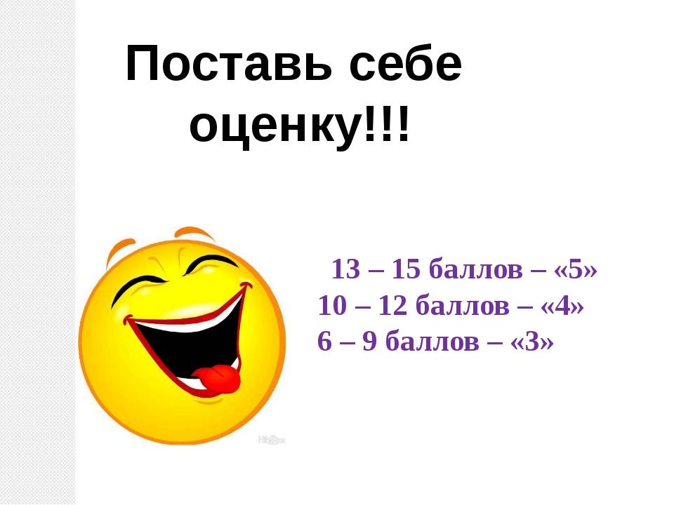 Поставь себе оценку!!! 13 – 15 баллов – «5» 10 – 12 баллов – «4» 6 – 9 баллов...