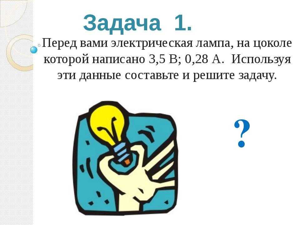 Задача 1. Перед вами электрическая лампа, на цоколе которой написано 3,5 В; 0...