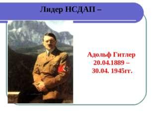 Лидер НСДАП – Адольф Гитлер 20.04.1889 – 30.04. 1945гг.