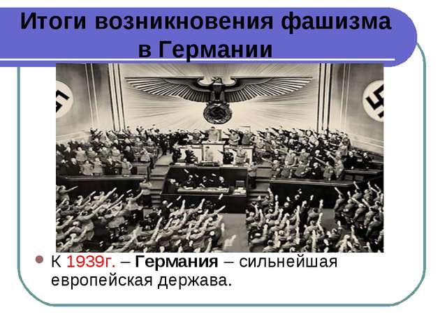 Итоги возникновения фашизма в Германии К 1939г. – Германия – сильнейшая европ...