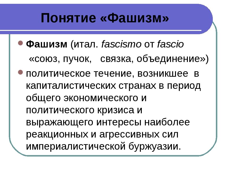 Понятие «Фашизм» Фашизм(итал. fascismoотfascio «союз, пучок, связка, объе...