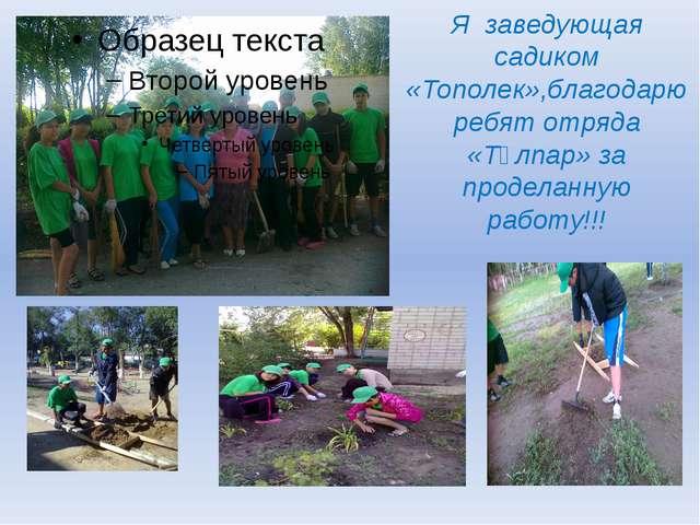 Я заведующая садиком «Тополек»,благодарю ребят отряда «Тұлпар» за проделанную...
