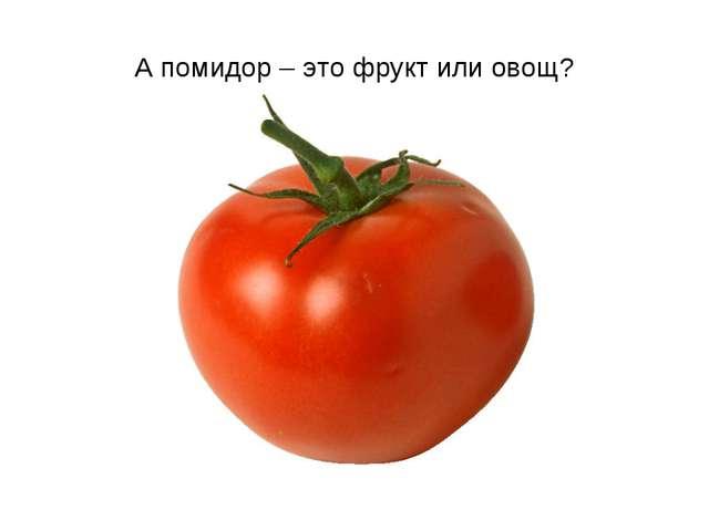 А помидор – это фрукт или овощ?