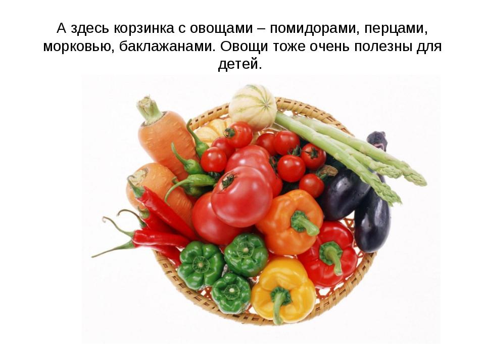 А здесь корзинка с овощами – помидорами, перцами, морковью, баклажанами. Овощ...