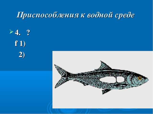 Приспособления к водной среде 4. ? f 1) 2)
