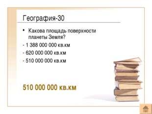 География-30 Какова площадь поверхности планеты Земля? - 1 388 000 000 кв.км