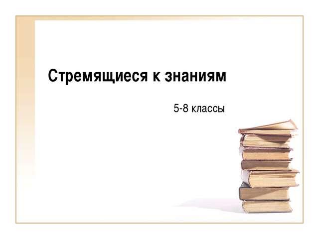 Стремящиеся к знаниям 5-8 классы