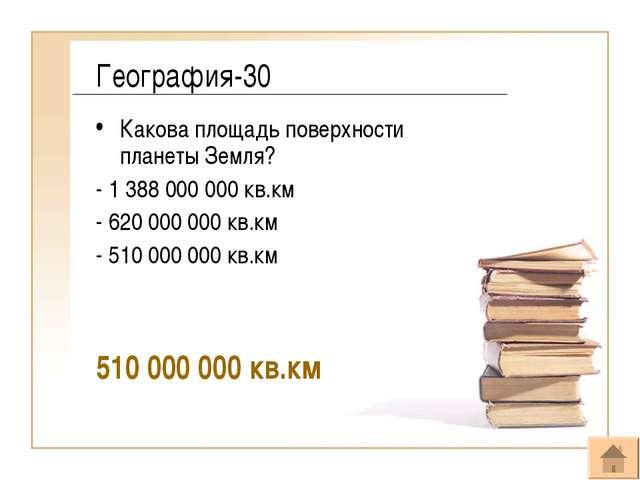 География-30 Какова площадь поверхности планеты Земля? - 1 388 000 000 кв.км...