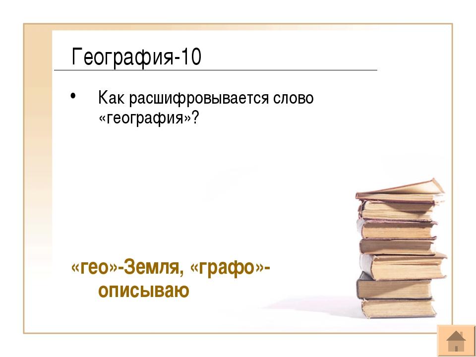 География-10 Как расшифровывается слово «география»? «гео»-Земля, «графо»-опи...