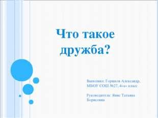 Что такое дружба? Выполнил: Горшков Александр, МБОУ СОШ №27, 4»а» класс Руков