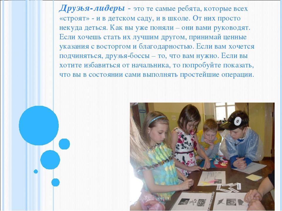 Друзья-лидеры - это те самые ребята, которые всех «строят» - и в детском саду...