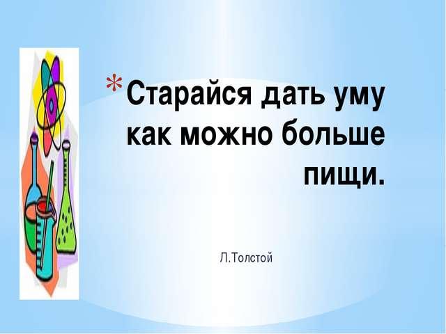 Л.Толстой Старайся дать уму как можно больше пищи.