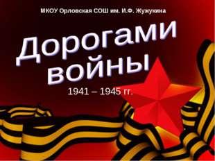 МКОУ Орловская СОШ им. И.Ф. Жужукина 1941 – 1945 гг.