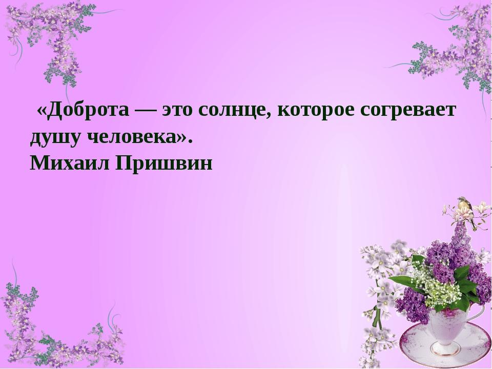 «Доброта — это солнце, которое согревает душу человека». Михаил Пришвин
