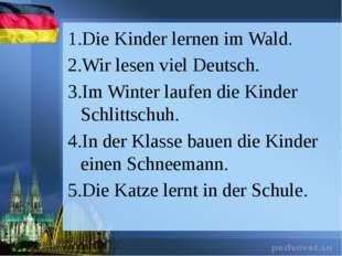 Die Kinder lernen im Wald. Wir lesen viel Deutsch. Im Winter laufen die Kinde