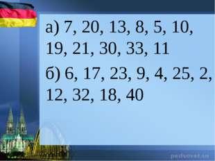 а) 7, 20, 13, 8, 5, 10, 19, 21, 30, 33, 11 б) 6, 17, 23, 9, 4, 25, 2, 12, 32,