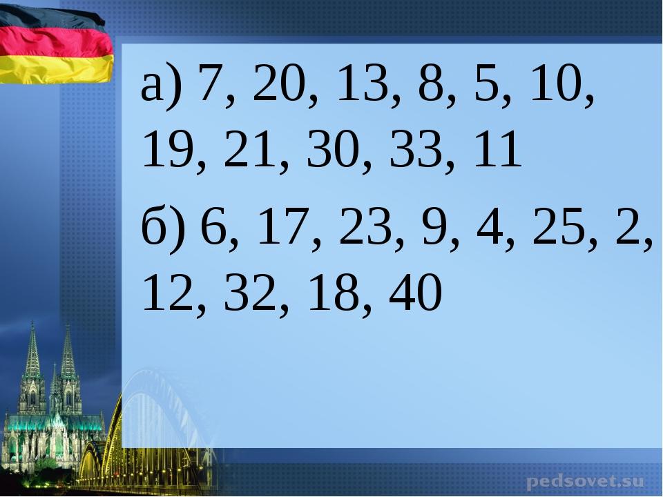 а) 7, 20, 13, 8, 5, 10, 19, 21, 30, 33, 11 б) 6, 17, 23, 9, 4, 25, 2, 12, 32,...
