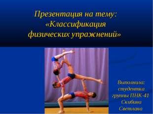 Презентация на тему: «Классификация физических упражнений» Выполнила: студент