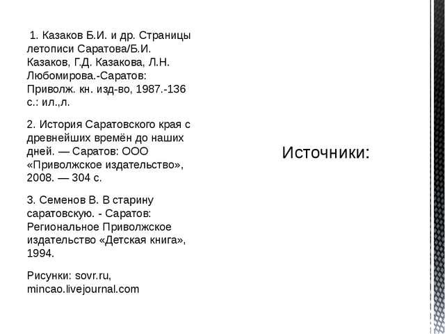 1. Казаков Б.И. и др. Страницы летописи Саратова/Б.И. Казаков, Г.Д. Казакова...