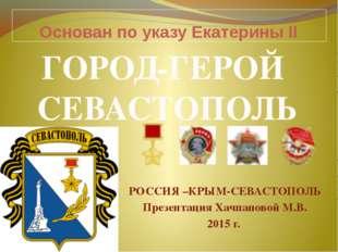 Основан по указу Екатерины II РОССИЯ –КРЫМ-СЕВАСТОПОЛЬ Презентация Хачпановой
