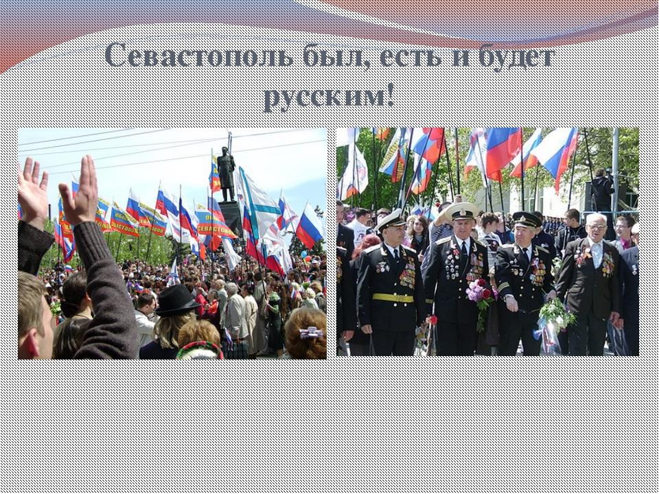 Севастополь был, есть и будет русским!