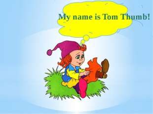 My name is Tom Thumb!