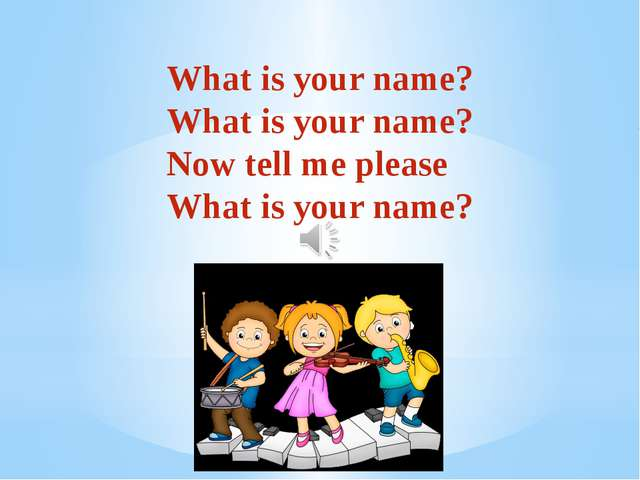 What is your name? What is your name? Now tell me please What is your name?