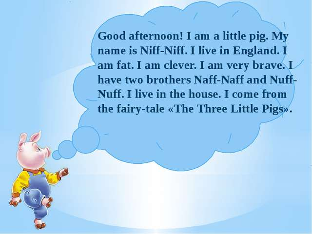 Good afternoon! I am a little pig. My name is Niff-Niff. I live in England....