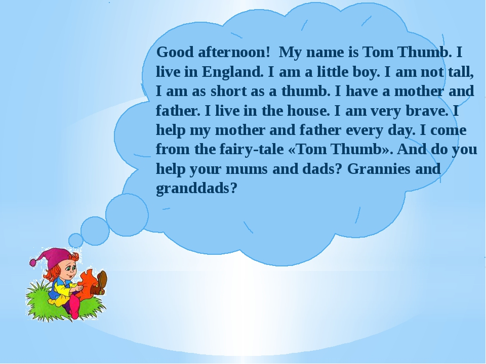 Good afternoon! My name is Tom Thumb. I live in England. I am a little boy....