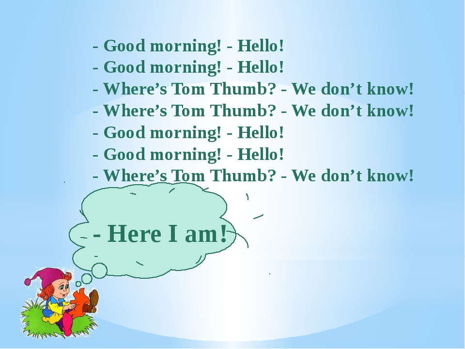 - Good morning! - Hello! - Good morning! - Hello! - Where's Tom Thumb? - We...