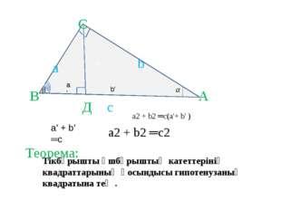 b ' А В Д С с а а' b b' а2 + b2 ═с(а'+ b' ) а' + b' ═с а2 + b2 ═с2 Тікбұрышты