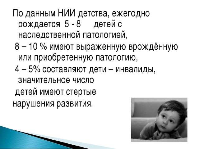 По данным НИИ детства, ежегодно рождается 5 - 8℅ детей с наследственной патол...