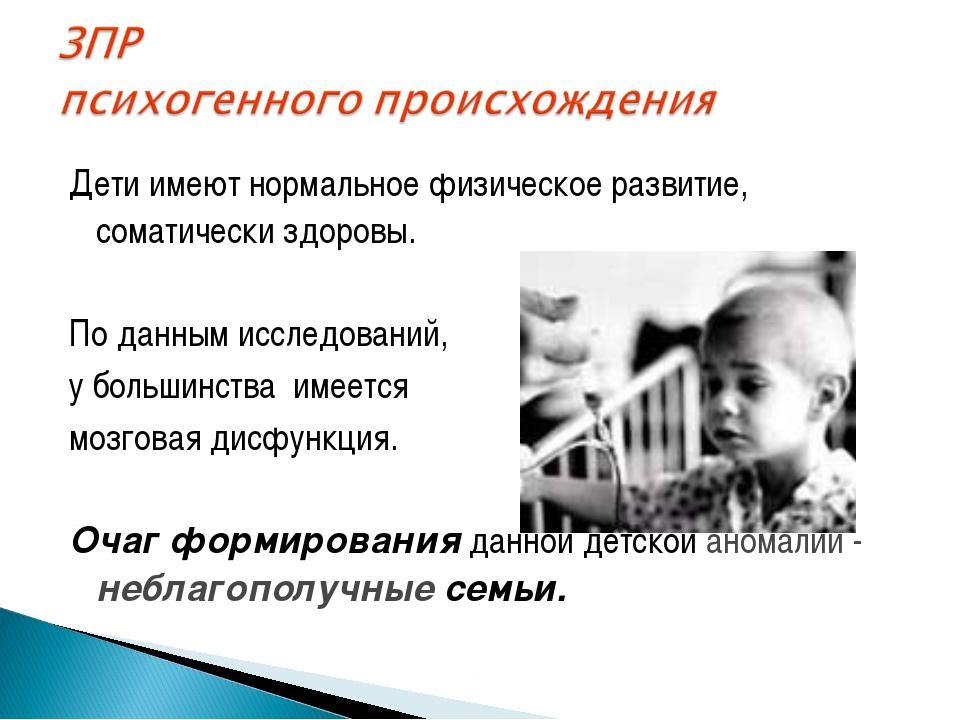 Дети имеют нормальное физическое развитие, соматически здоровы. По данным исс...