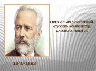 1840-1893 Петр Ильич Чайковский -русский композитор, дирижер, педагог.