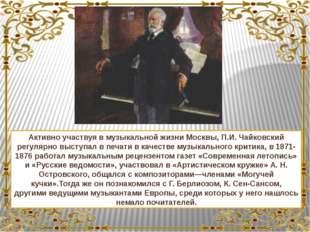 Активно участвуя в музыкальной жизниМосквы, П.И. Чайковский регулярно высту