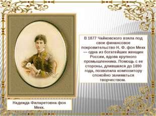 Надежда Филаретовна фон Мекк. В 1877 Чайковского взяла под свое финансовое по