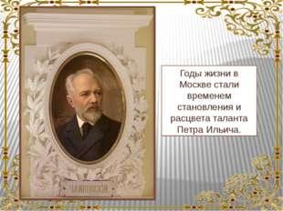 Годы жизни в Москве стали временем становления и расцвета таланта Петра Ильи
