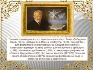 Главные произведения этого периода — пять опер, балет «Лебединое озеро» (1876