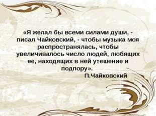«Я желал бы всеми силами души, - писал Чайковский, - чтобы музыка моя распро