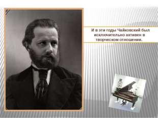 И в эти годы Чайковский был исключительно активен в творческом отношении.