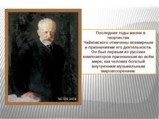 Последние годыжизни и творчества Чайковскогоотмеченывсемирными признаниям