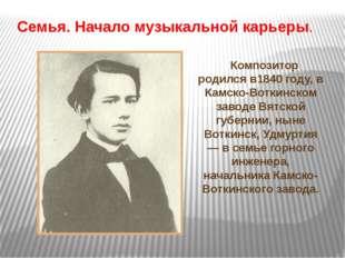 Композитор родился в1840 году, в Камско-Воткинском заводе Вятской губернии,
