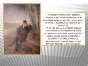 Петр Ильич Чайковскийоставил обширное наследие практически во всех музыкальн