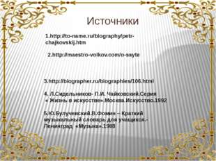 Источники 1.http://to-name.ru/biography/petr-chajkovskij.htm 2.http://maestr