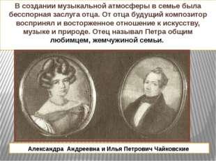Александра Андреевна и Илья Петрович Чайковские В создании музыкальной атмосф