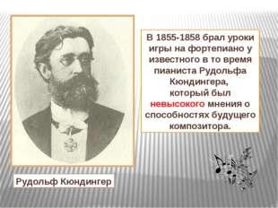 В 1855-1858 брал уроки игры на фортепиано у известного в то время пианиста Ру