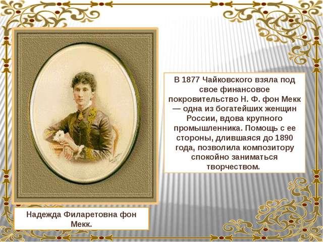 Надежда Филаретовна фон Мекк. В 1877 Чайковского взяла под свое финансовое по...